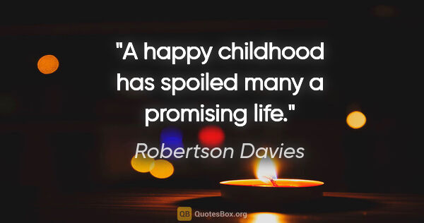 "Robertson Davies quote: ""A happy childhood has spoiled many a promising life."""