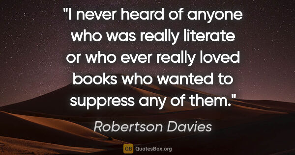 "Robertson Davies quote: ""I never heard of anyone who was really literate or who ever..."""