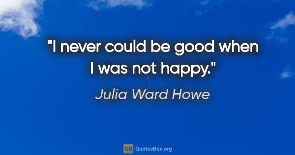 "Julia Ward Howe quote: ""I never could be good when I was not happy."""