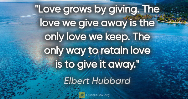 "Elbert Hubbard quote: ""Love grows by giving. The love we give away is the only love..."""