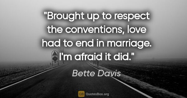"Bette Davis quote: ""Brought up to respect the conventions, love had to end in..."""