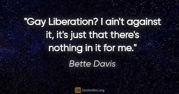 "Bette Davis quote: ""Gay Liberation? I ain't against it, it's just that there's..."""