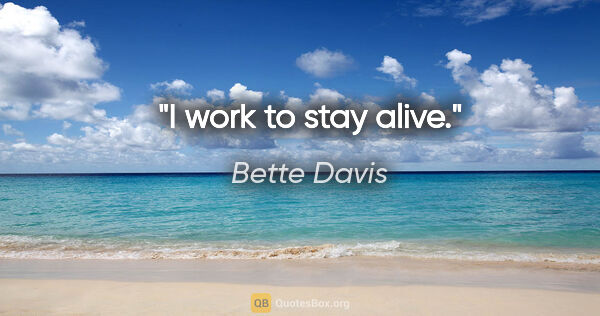 "Bette Davis quote: ""I work to stay alive."""