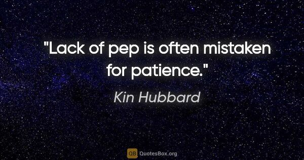 "Kin Hubbard quote: ""Lack of pep is often mistaken for patience."""