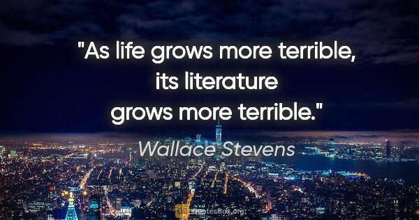 "Wallace Stevens quote: ""As life grows more terrible, its literature grows more terrible."""