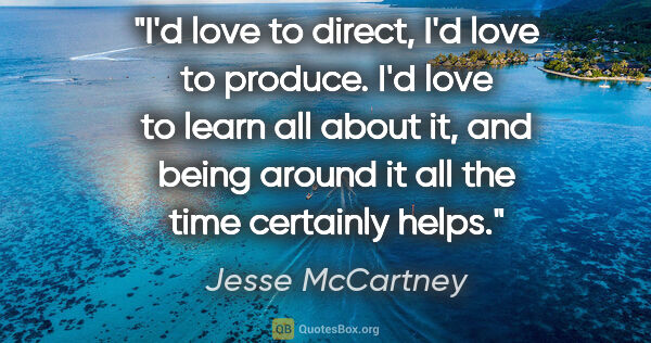 "Jesse McCartney quote: ""I'd love to direct, I'd love to produce. I'd love to learn all..."""