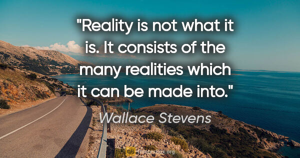 "Wallace Stevens quote: ""Reality is not what it is. It consists of the many realities..."""