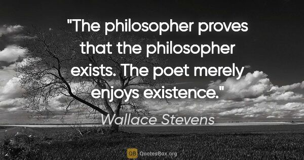 "Wallace Stevens quote: ""The philosopher proves that the philosopher exists. The poet..."""