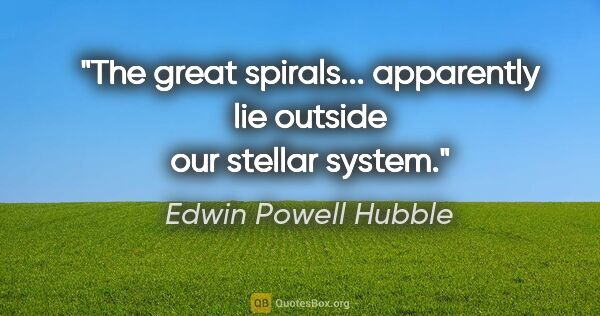 "Edwin Powell Hubble quote: ""The great spirals... apparently lie outside our stellar system."""