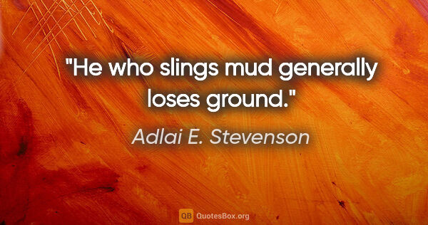 "Adlai E. Stevenson quote: ""He who slings mud generally loses ground."""