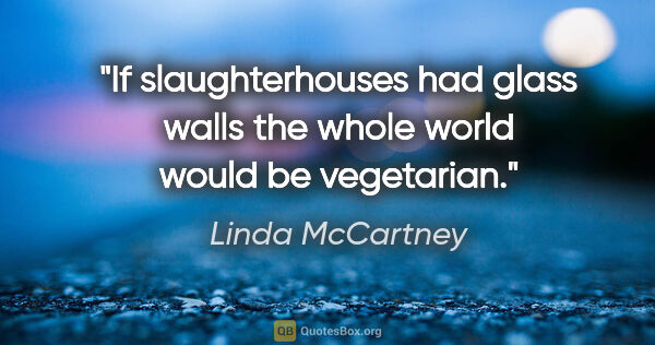 "Linda McCartney quote: ""If slaughterhouses had glass walls the whole world would be..."""
