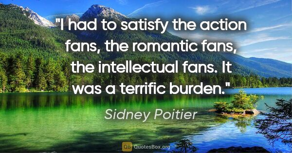 "Sidney Poitier quote: ""I had to satisfy the action fans, the romantic fans, the..."""
