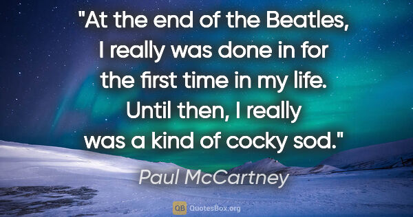 "Paul McCartney quote: ""At the end of the Beatles, I really was done in for the first..."""