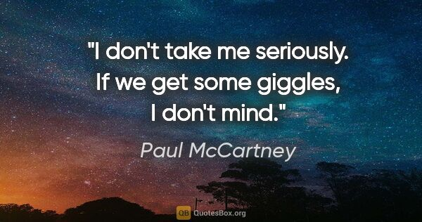 "Paul McCartney quote: ""I don't take me seriously. If we get some giggles, I don't mind."""