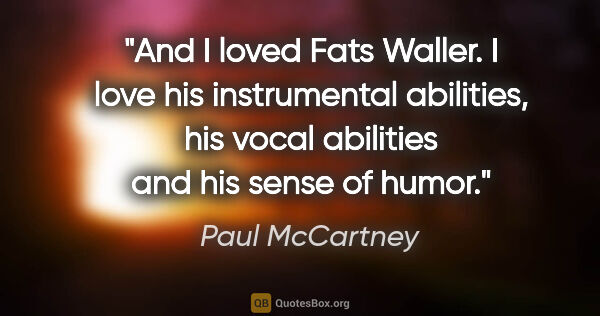 "Paul McCartney quote: ""And I loved Fats Waller. I love his instrumental abilities,..."""