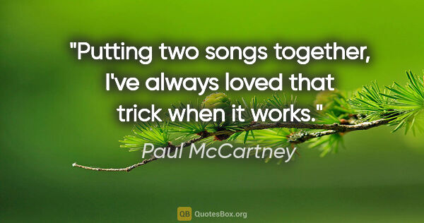 "Paul McCartney quote: ""Putting two songs together, I've always loved that trick when..."""