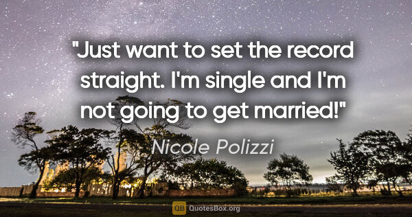 "Nicole Polizzi quote: ""Just want to set the record straight. I'm single and I'm not..."""