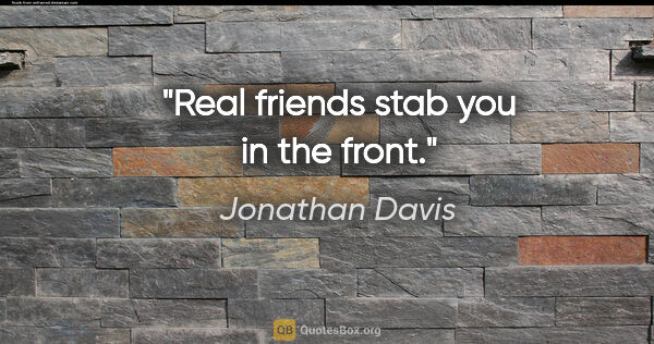 "Jonathan Davis quote: ""Real friends stab you in the front."""