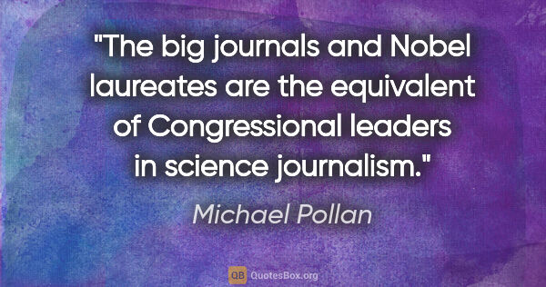 "Michael Pollan quote: ""The big journals and Nobel laureates are the equivalent of..."""