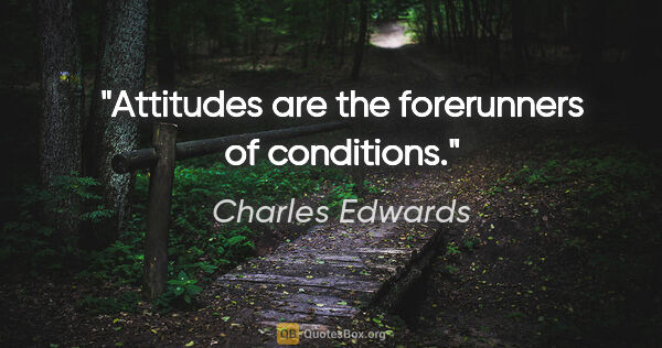 "Charles Edwards quote: ""Attitudes are the forerunners of conditions."""