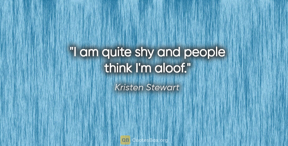 """Kristen Stewart quote: """"I am quite shy and people think I'm aloof."""""""
