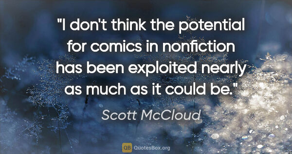 "Scott McCloud quote: ""I don't think the potential for comics in nonfiction has been..."""