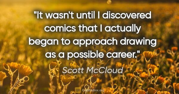 "Scott McCloud quote: ""It wasn't until I discovered comics that I actually began to..."""