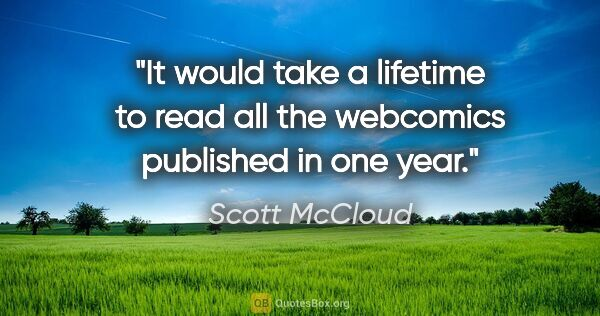 "Scott McCloud quote: ""It would take a lifetime to read all the webcomics published..."""