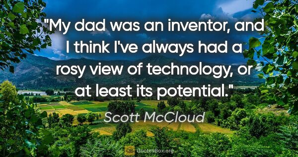 "Scott McCloud quote: ""My dad was an inventor, and I think I've always had a rosy..."""