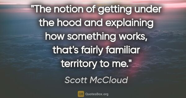 "Scott McCloud quote: ""The notion of getting under the hood and explaining how..."""