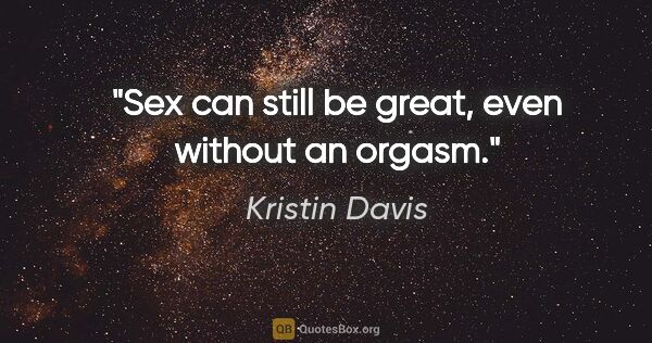 "Kristin Davis quote: ""Sex can still be great, even without an orgasm."""