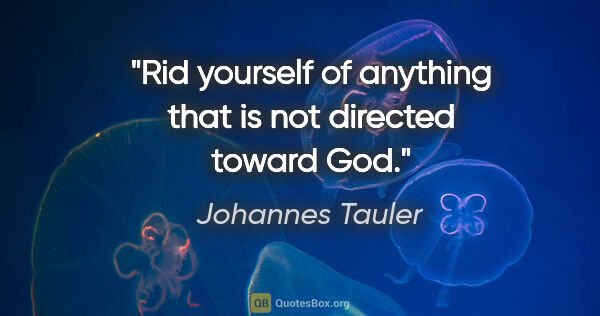 "Johannes Tauler quote: ""Rid yourself of anything that is not directed toward God."""