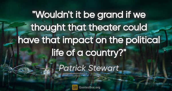 "Patrick Stewart quote: ""Wouldn't it be grand if we thought that theater could have..."""
