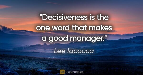 "Lee Iacocca quote: ""Decisiveness is the one word that makes a good manager."""