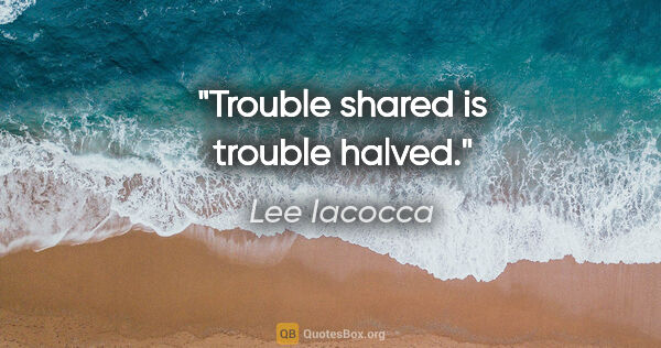 "Lee Iacocca quote: ""Trouble shared is trouble halved."""