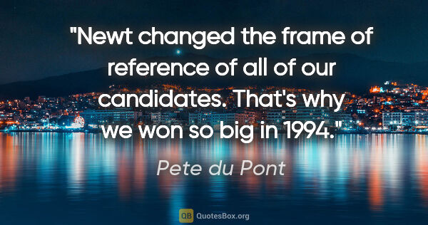 "Pete du Pont quote: ""Newt changed the frame of reference of all of our candidates...."""