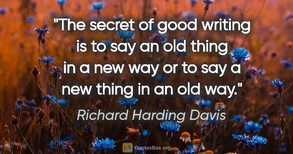 "Richard Harding Davis quote: ""The secret of good writing is to say an old thing in a new way..."""