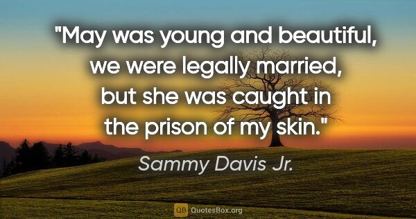 "Sammy Davis Jr. quote: ""May was young and beautiful, we were legally married, but she..."""