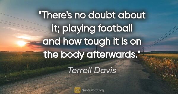 "Terrell Davis quote: ""There's no doubt about it; playing football and how tough it..."""