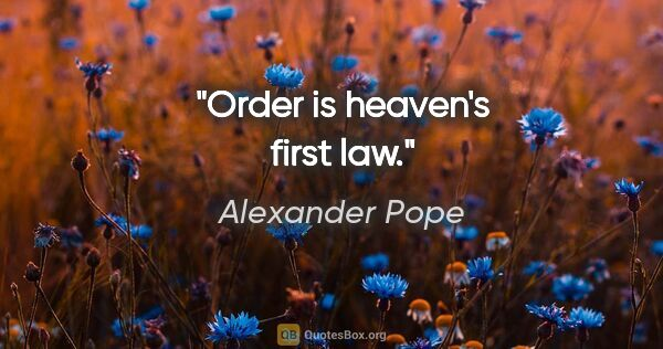 "Alexander Pope quote: ""Order is heaven's first law."""
