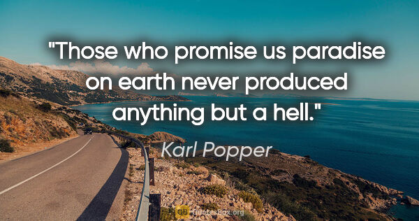 "Karl Popper quote: ""Those who promise us paradise on earth never produced anything..."""