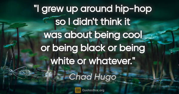 "Chad Hugo quote: ""I grew up around hip-hop so I didn't think it was about being..."""