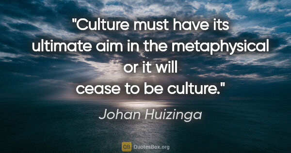 "Johan Huizinga quote: ""Culture must have its ultimate aim in the metaphysical or it..."""