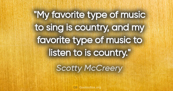 "Scotty McCreery quote: ""My favorite type of music to sing is country, and my favorite..."""