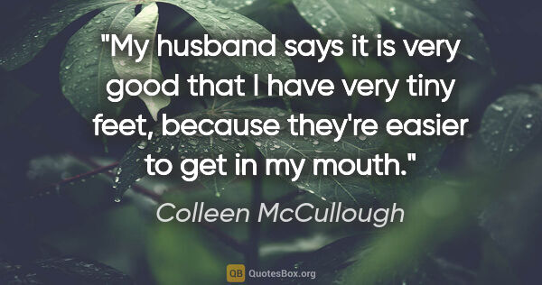 "Colleen McCullough quote: ""My husband says it is very good that I have very tiny feet,..."""