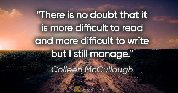 "Colleen McCullough quote: ""There is no doubt that it is more difficult to read and more..."""