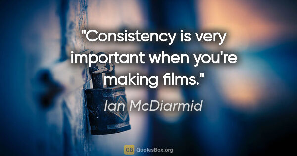 "Ian McDiarmid quote: ""Consistency is very important when you're making films."""