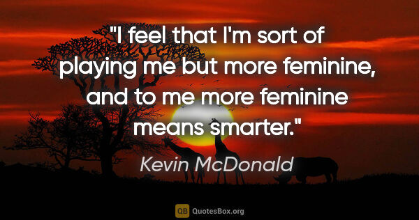 "Kevin McDonald quote: ""I feel that I'm sort of playing me but more feminine, and to..."""