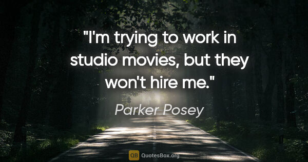 "Parker Posey quote: ""I'm trying to work in studio movies, but they won't hire me."""