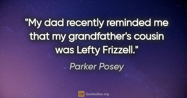 "Parker Posey quote: ""My dad recently reminded me that my grandfather's cousin was..."""